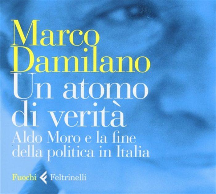 Un atomo di verità. Aldo Moro e la fine della politica in Italia, di Marco Damilano (il Libro).
