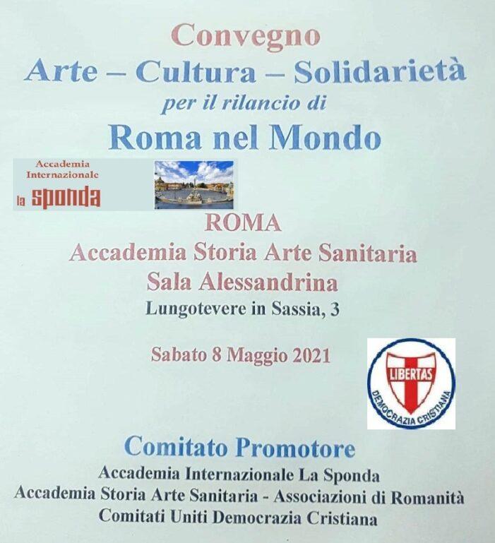 """Sabato 8 maggio 2021 a Roma un importante Convegno internazionale sul tema: """"ARTE – CULTURA – SOLIDARIETA' – PER IL RILANCIO DI ROMA NEL MONDO""""."""
